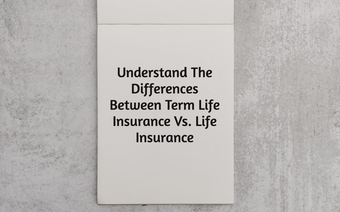 The Differences Between Term Life Insurance Vs. Life Insurance